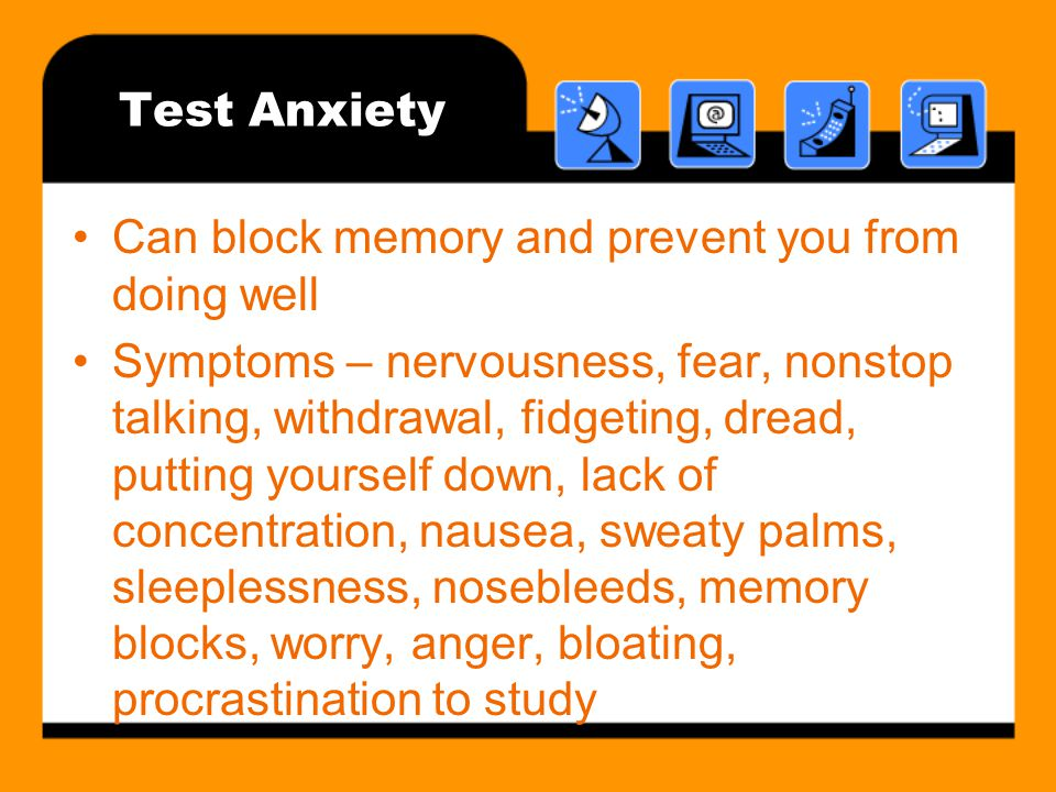 Test Anxiety Can block memory and prevent you from doing well Symptoms – nervousness, fear, nonstop talking, withdrawal, fidgeting, dread, putting yourself down, lack of concentration, nausea, sweaty palms, sleeplessness, nosebleeds, memory blocks, worry, anger, bloating, procrastination to study