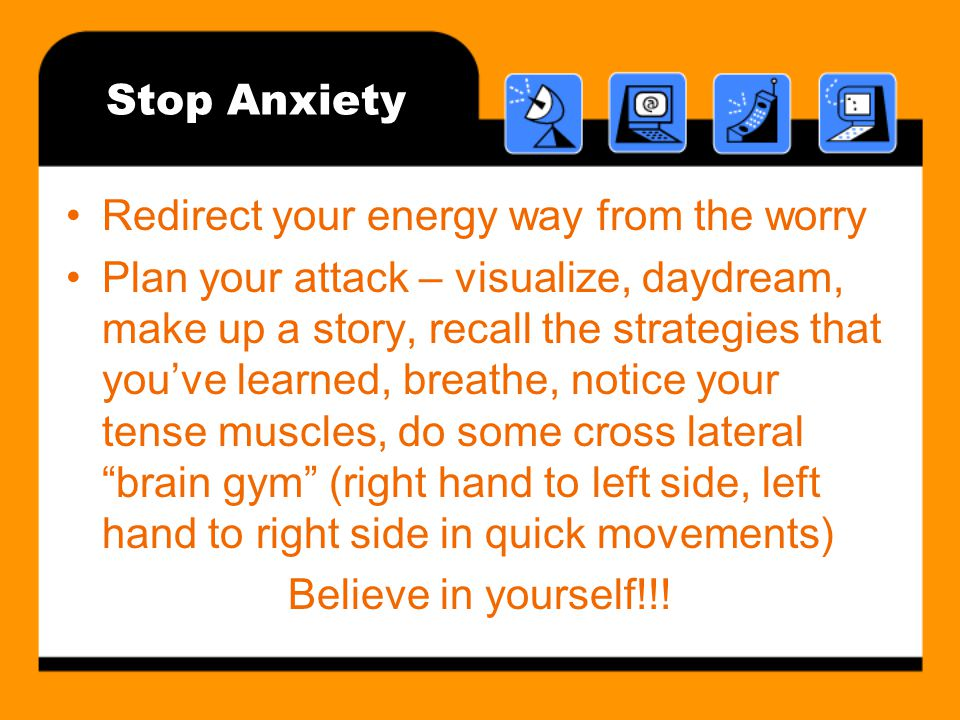 Stop Anxiety Redirect your energy way from the worry Plan your attack – visualize, daydream, make up a story, recall the strategies that youve learned, breathe, notice your tense muscles, do some cross lateral brain gym (right hand to left side, left hand to right side in quick movements) Believe in yourself!!!
