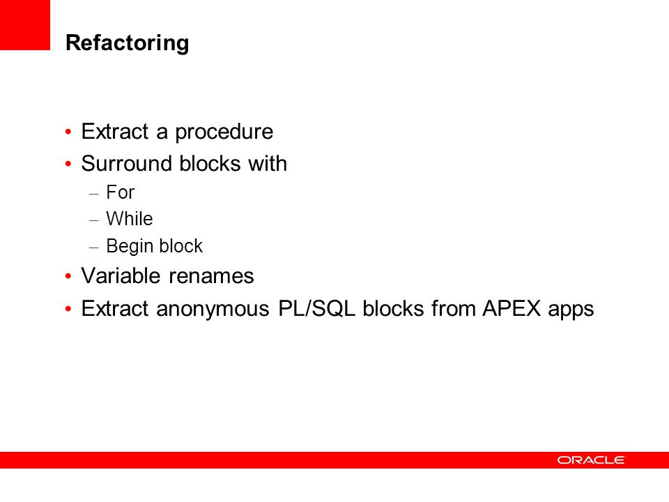 Refactoring Extract a procedure Surround blocks with – For – While – Begin block Variable renames Extract anonymous PL/SQL blocks from APEX apps