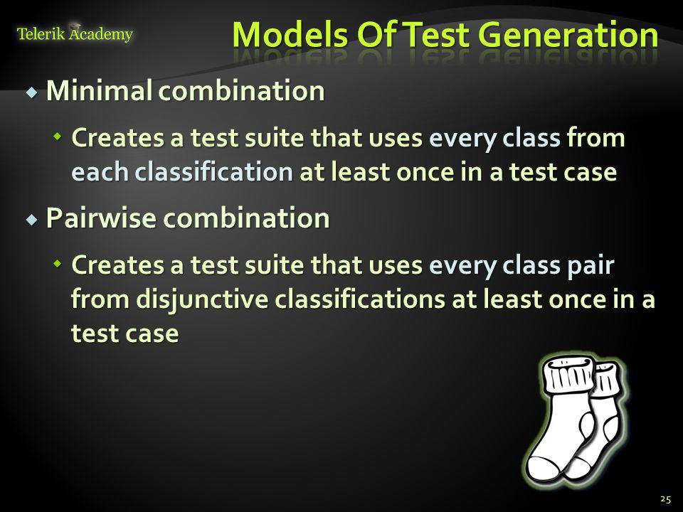 Minimal combination Minimal combination Creates a test suite that uses every class from each classification at least once in a test case Creates a test suite that uses every class from each classification at least once in a test case Pairwise combination Pairwise combination Creates a test suite that uses every class pair from disjunctive classifications at least once in a test case Creates a test suite that uses every class pair from disjunctive classifications at least once in a test case 25