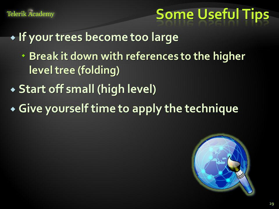 If your trees become too large If your trees become too large Break it down with references to the higher level tree (folding) Break it down with references to the higher level tree (folding) Start off small (high level) Start off small (high level) Give yourself time to apply the technique Give yourself time to apply the technique 29