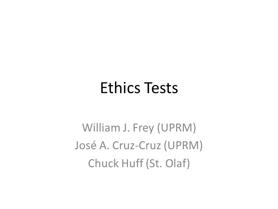 Ethics Tests William J. Frey (UPRM) José A. Cruz-Cruz (UPRM) Chuck Huff (St. Olaf)