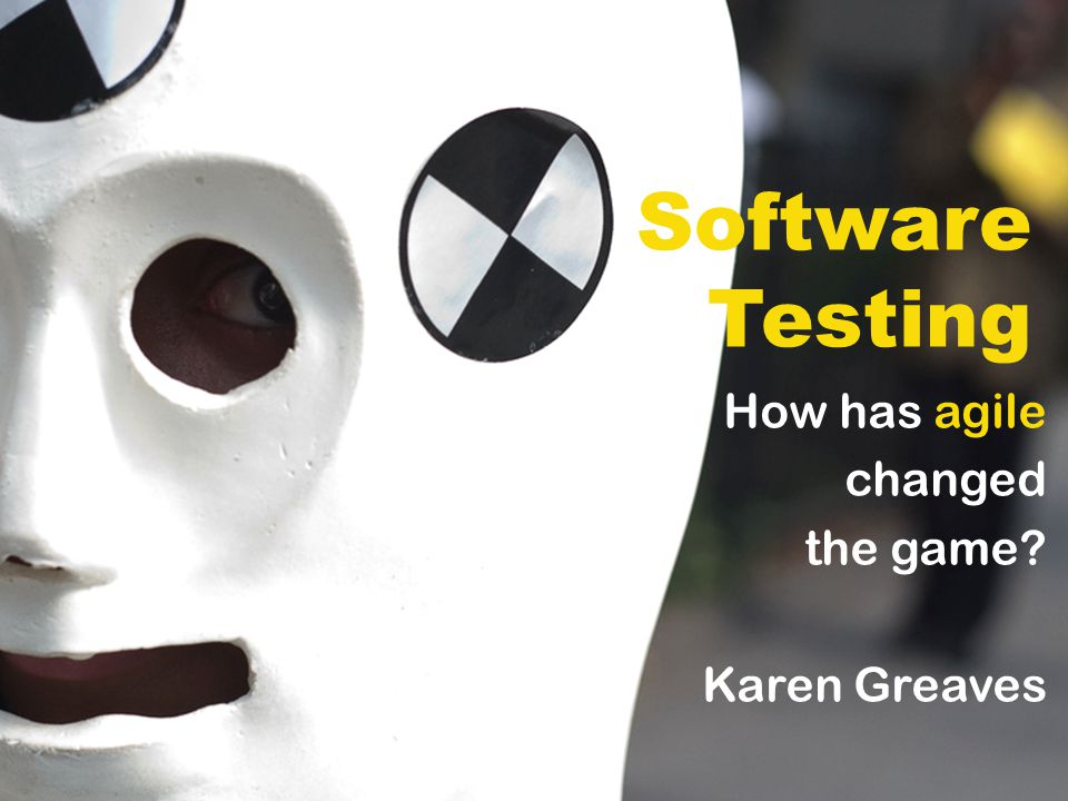 Software Testing How has agile changed the game Karen Greaves