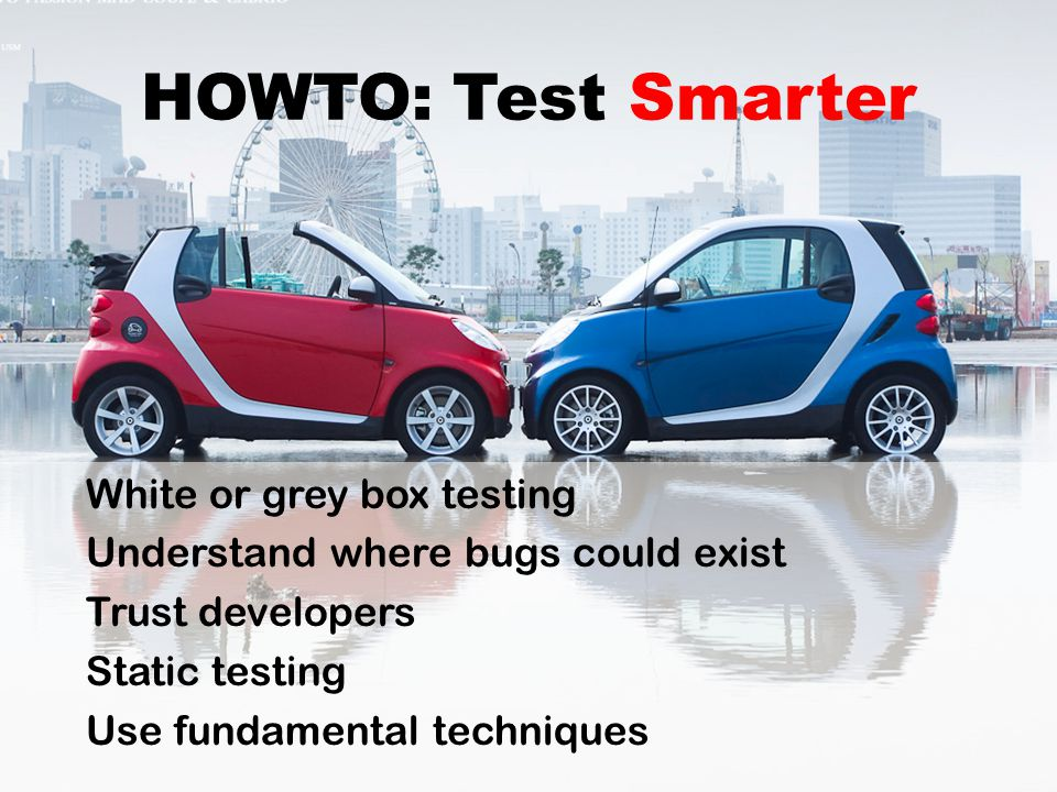 HOWTO: Test Smarter White or grey box testing Understand where bugs could exist Trust developers Static testing Use fundamental techniques