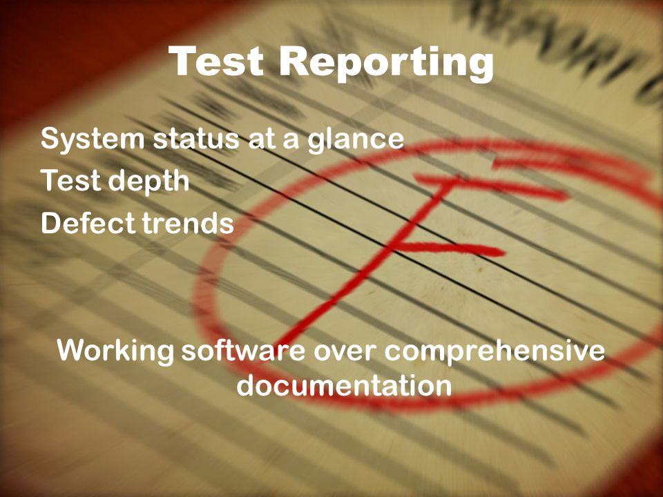 Test Reporting System status at a glance Test depth Defect trends Working software over comprehensive documentation