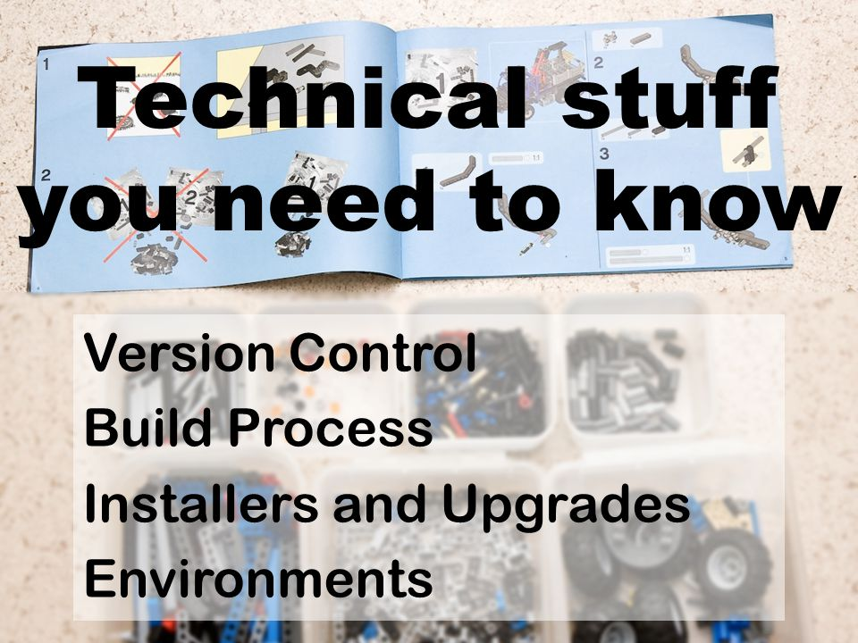 Technical stuff you need to know Version Control Build Process Installers and Upgrades Environments