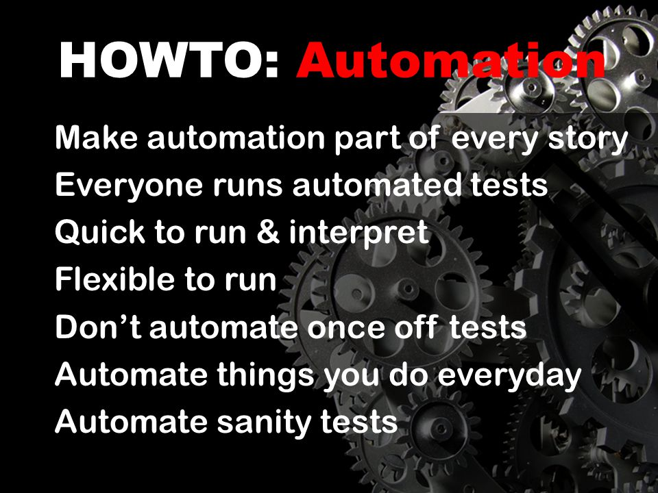 HOWTO: Automation Make automation part of every story Everyone runs automated tests Quick to run & interpret Flexible to run Dont automate once off tests Automate things you do everyday Automate sanity tests