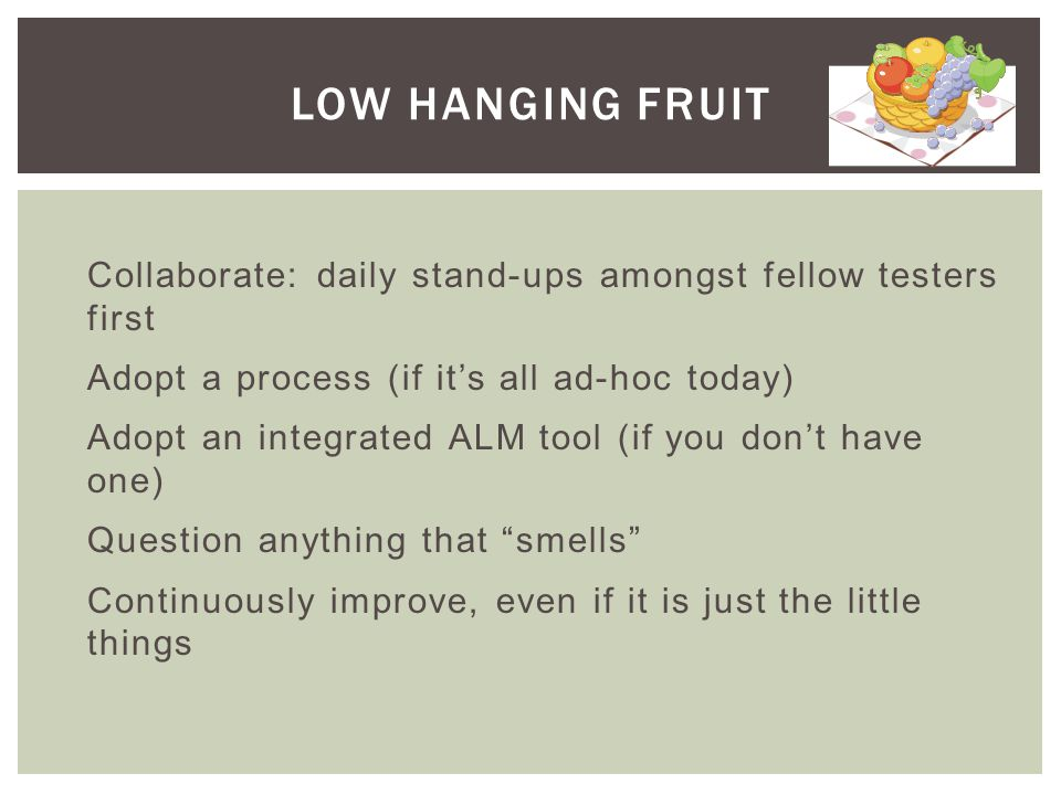 LOW HANGING FRUIT Collaborate: daily stand-ups amongst fellow testers first Adopt a process (if its all ad-hoc today) Adopt an integrated ALM tool (if