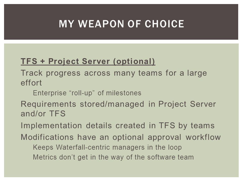 TFS + Project Server (optional) Track progress across many teams for a large effort Enterprise roll-up of milestones Requirements stored/managed in Project Server and/or TFS Implementation details created in TFS by teams Modifications have an optional approval workflow Keeps Waterfall-centric managers in the loop Metrics dont get in the way of the software team MY WEAPON OF CHOICE
