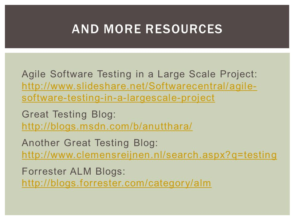 Agile Software Testing in a Large Scale Project: http://www.slideshare.net/Softwarecentral/agile- software-testing-in-a-largescale-project http://www.slideshare.net/Softwarecentral/agile- software-testing-in-a-largescale-project Great Testing Blog: http://blogs.msdn.com/b/anutthara/ http://blogs.msdn.com/b/anutthara/ Another Great Testing Blog: http://www.clemensreijnen.nl/search.aspx q=testing http://www.clemensreijnen.nl/search.aspx q=testing Forrester ALM Blogs: http://blogs.forrester.com/category/alm http://blogs.forrester.com/category/alm AND MORE RESOURCES