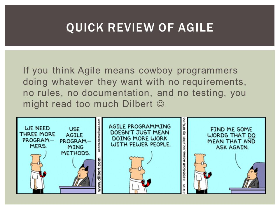 QUICK REVIEW OF AGILE If you think Agile means cowboy programmers doing whatever they want with no requirements, no rules, no documentation, and no testing, you might read too much Dilbert