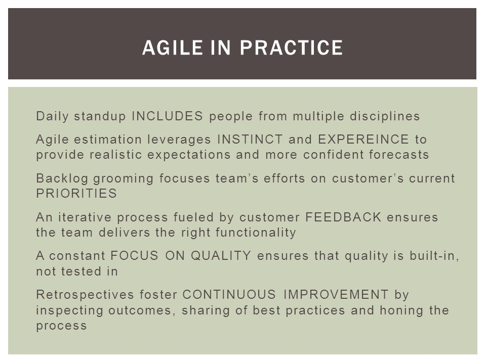 Daily standup INCLUDES people from multiple disciplines Agile estimation leverages INSTINCT and EXPEREINCE to provide realistic expectations and more confident forecasts Backlog grooming focuses teams efforts on customers current PRIORITIES An iterative process fueled by customer FEEDBACK ensures the team delivers the right functionality A constant FOCUS ON QUALITY ensures that quality is built-in, not tested in Retrospectives foster CONTINUOUS IMPROVEMENT by inspecting outcomes, sharing of best practices and honing the process AGILE IN PRACTICE