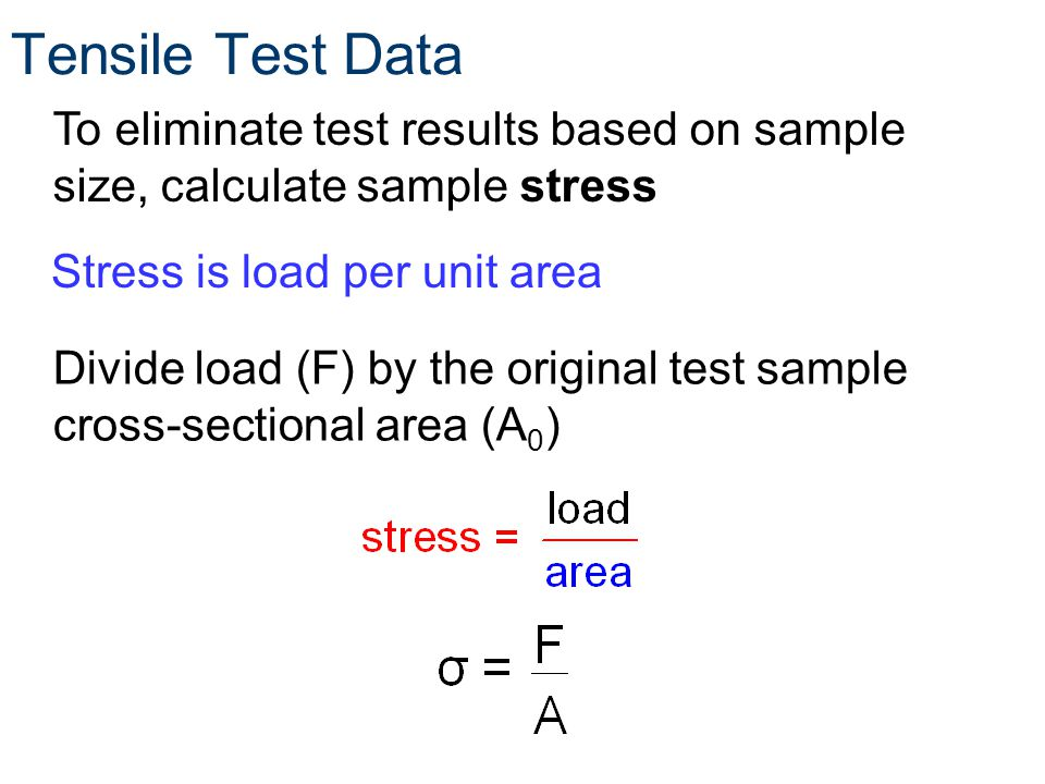 Tensile Test Data To eliminate test results based on sample size, calculate sample stress Divide load (F) by the original test sample cross-sectional area (A 0 ) Stress is load per unit area