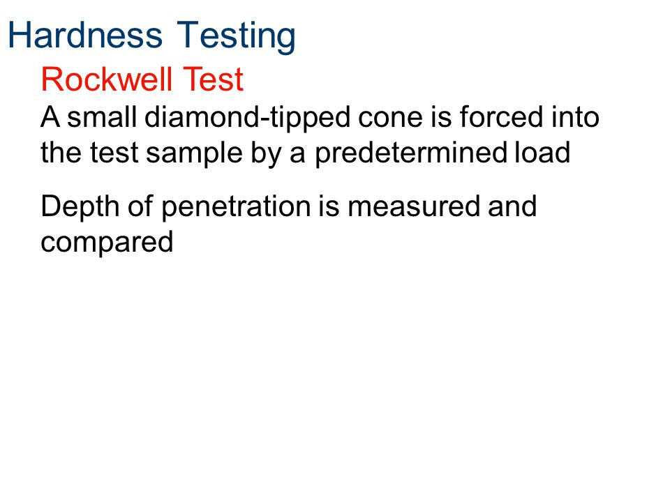 Rockwell Test A small diamond-tipped cone is forced into the test sample by a predetermined load Depth of penetration is measured and compared Hardness Testing