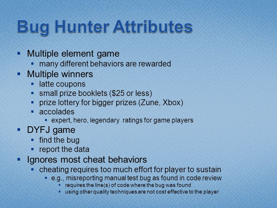 Multiple element game many different behaviors are rewarded Multiple winners latte coupons small prize booklets ($25 or less) prize lottery for bigger prizes (Zune, Xbox) accolades expert, hero, legendary ratings for game players DYFJ game find the bug report the data Ignores most cheat behaviors cheating requires too much effort for player to sustain e.g., misreporting manual test bug as found in code review requires the line(s) of code where the bug was found using other quality techniques are not cost effective to the player