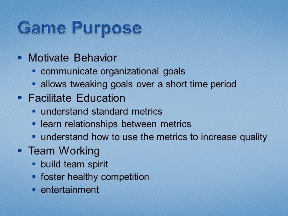 Motivate Behavior communicate organizational goals allows tweaking goals over a short time period Facilitate Education understand standard metrics learn relationships between metrics understand how to use the metrics to increase quality Team Working build team spirit foster healthy competition entertainment