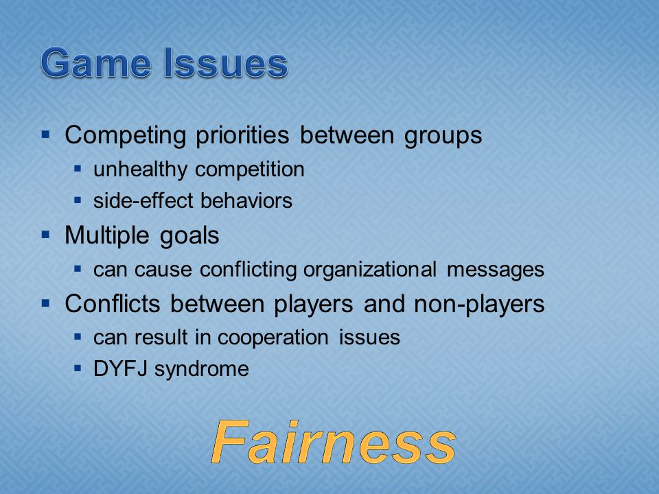 Competing priorities between groups unhealthy competition side-effect behaviors Multiple goals can cause conflicting organizational messages Conflicts between players and non-players can result in cooperation issues DYFJ syndrome