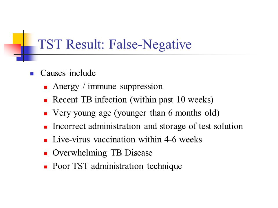 TST Result: False-Negative Causes include Anergy / immune suppression Recent TB infection (within past 10 weeks) Very young age (younger than 6 months