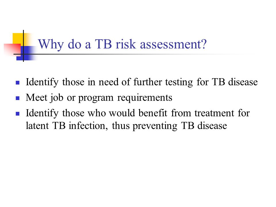 Why do a TB risk assessment? Identify those in need of further testing for TB disease Meet job or program requirements Identify those who would benefi