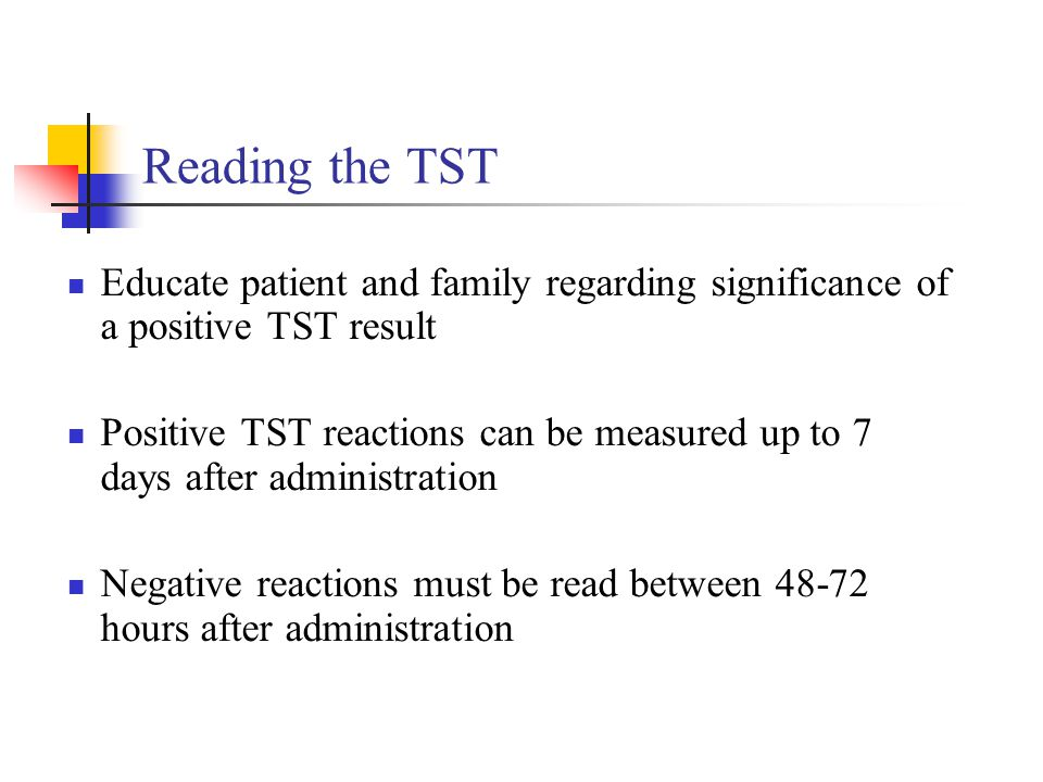 Reading the TST Educate patient and family regarding significance of a positive TST result Positive TST reactions can be measured up to 7 days after a