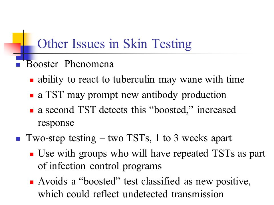 Other Issues in Skin Testing Booster Phenomena ability to react to tuberculin may wane with time a TST may prompt new antibody production a second TST