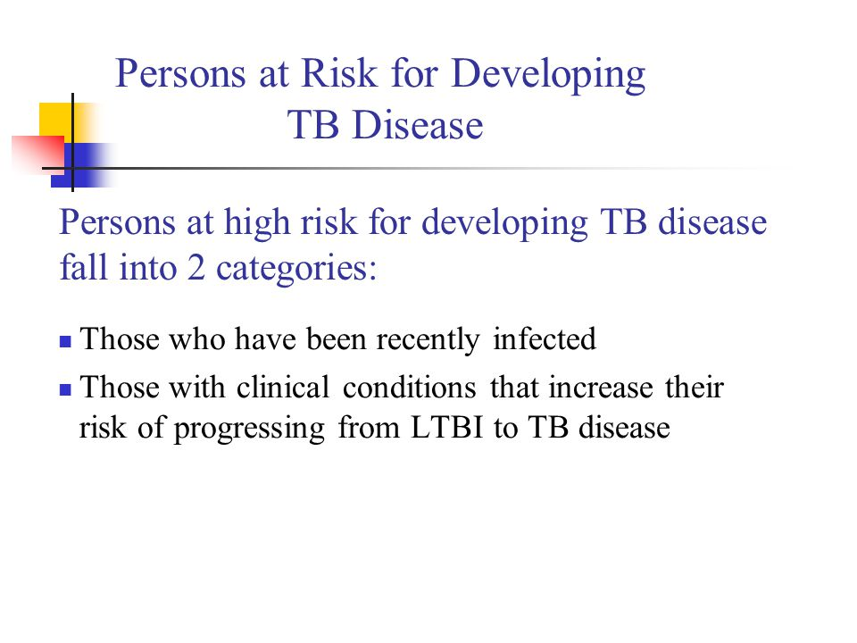 Persons at Risk for Developing TB Disease Those who have been recently infected Those with clinical conditions that increase their risk of progressing