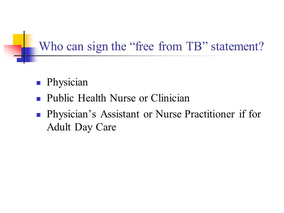 Who can sign the free from TB statement? Physician Public Health Nurse or Clinician Physicians Assistant or Nurse Practitioner if for Adult Day Care