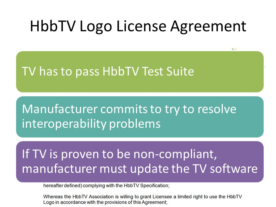 HbbTV Logo License Agreement TV has to pass HbbTV Test Suite Manufacturer commits to try to resolve interoperability problems If TV is proven to be no