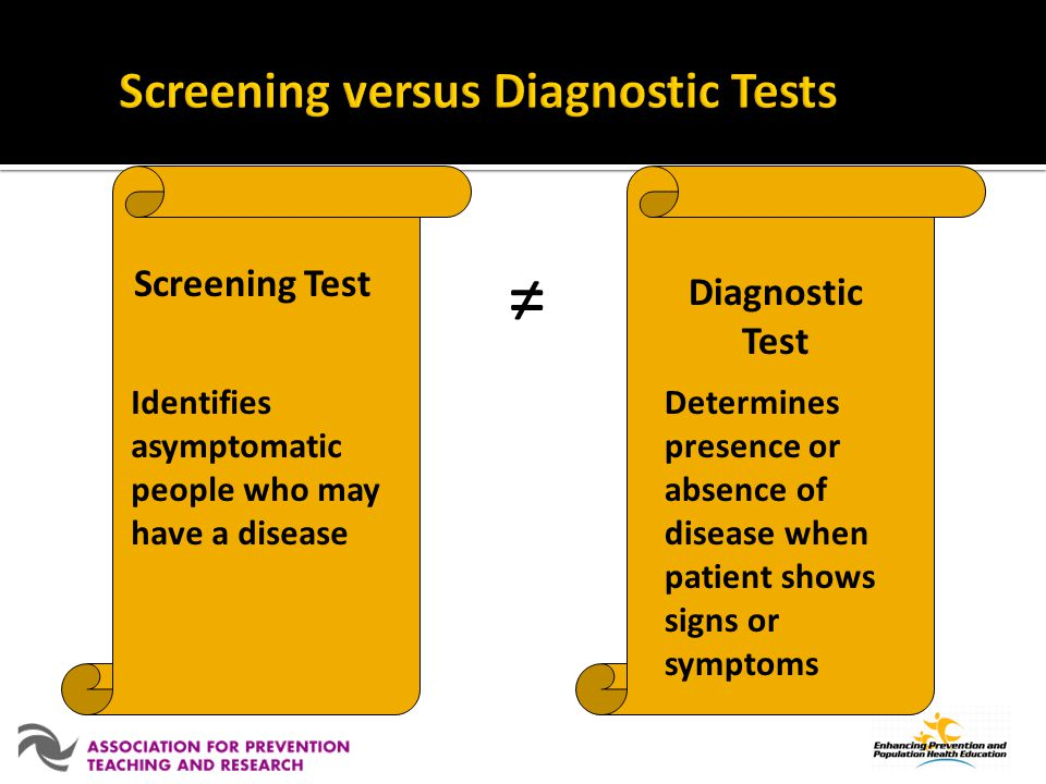 Screening Test Identifies asymptomatic people who may have a disease Diagnostic Test Determines presence or absence of disease when patient shows signs or symptoms