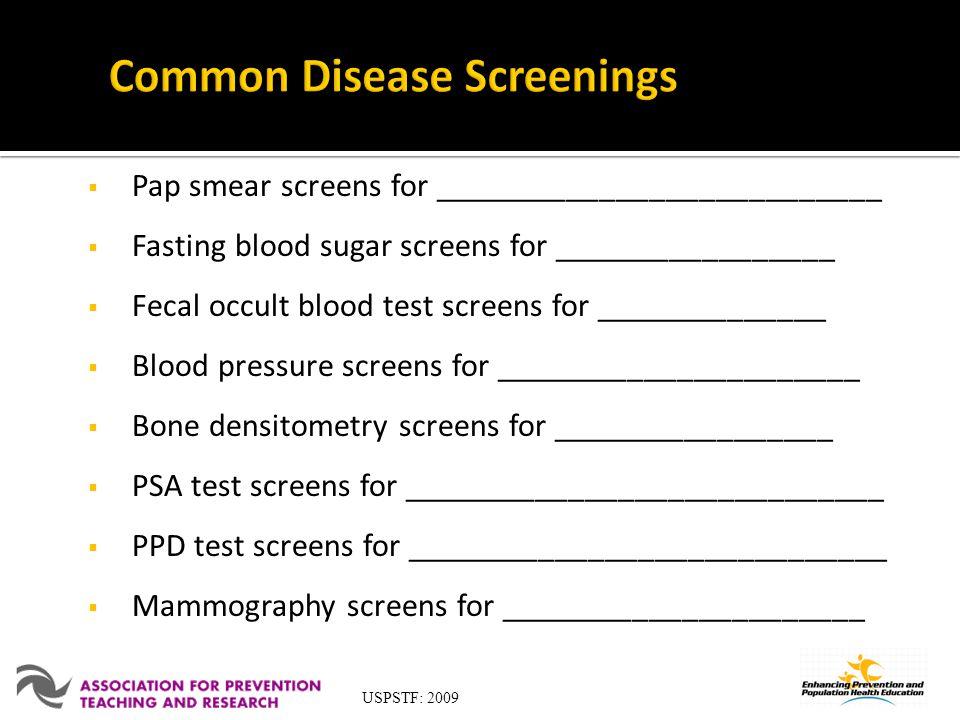 Pap smear screens for ___________________________ Fasting blood sugar screens for _________________ Fecal occult blood test screens for ______________ Blood pressure screens for ______________________ Bone densitometry screens for _________________ PSA test screens for _____________________________ PPD test screens for _____________________________ Mammography screens for ______________________ USPSTF: 2009
