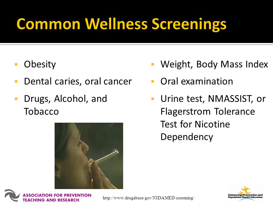 Obesity Dental caries, oral cancer Drugs, Alcohol, and Tobacco Weight, Body Mass Index Oral examination Urine test, NMASSIST, or Flagerstrom Tolerance Test for Nicotine Dependency http://www.drugabuse.gov/NIDAMED/screening/