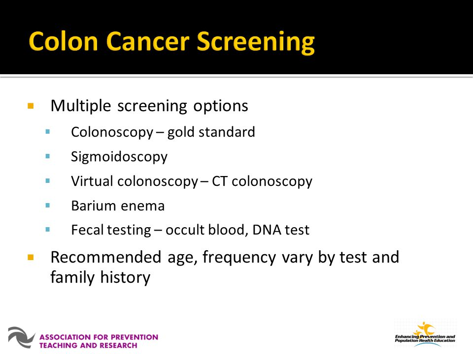 Multiple screening options Colonoscopy – gold standard Sigmoidoscopy Virtual colonoscopy – CT colonoscopy Barium enema Fecal testing – occult blood, D