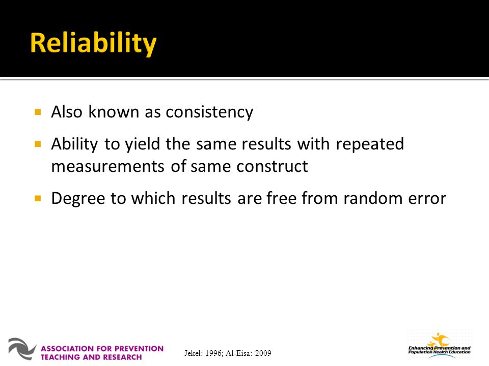 Also known as consistency Ability to yield the same results with repeated measurements of same construct Degree to which results are free from random error Jekel: 1996; Al-Eisa: 2009