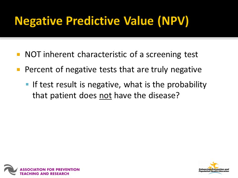 NOT inherent characteristic of a screening test Percent of negative tests that are truly negative If test result is negative, what is the probability that patient does not have the disease?