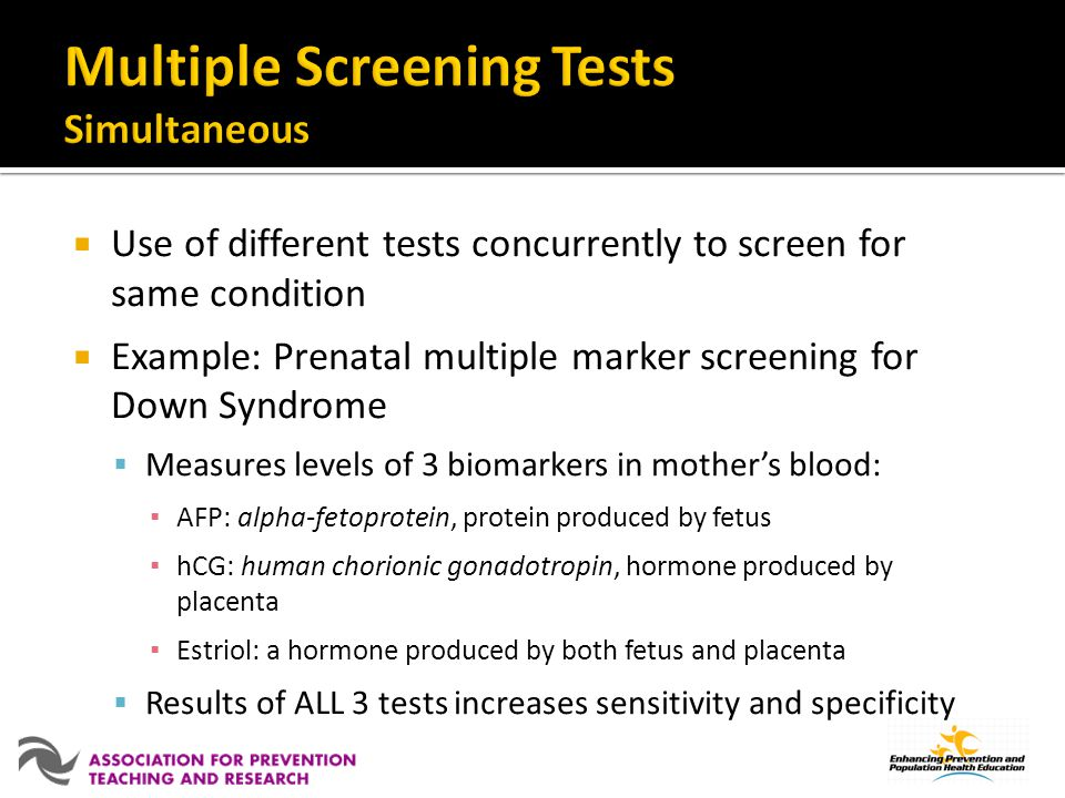 Use of different tests concurrently to screen for same condition Example: Prenatal multiple marker screening for Down Syndrome Measures levels of 3 biomarkers in mothers blood: AFP: alpha-fetoprotein, protein produced by fetus hCG: human chorionic gonadotropin, hormone produced by placenta Estriol: a hormone produced by both fetus and placenta Results of ALL 3 tests increases sensitivity and specificity