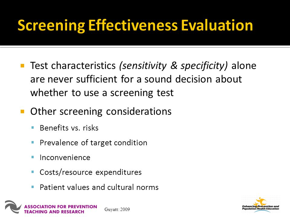 Test characteristics (sensitivity & specificity) alone are never sufficient for a sound decision about whether to use a screening test Other screening considerations Benefits vs.
