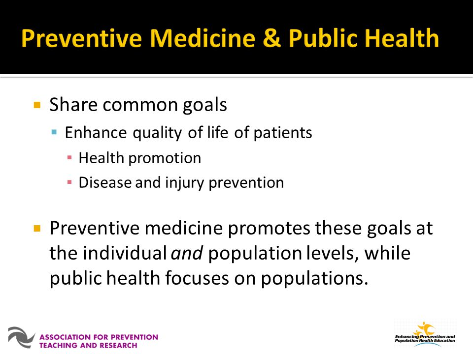 Share common goals Enhance quality of life of patients Health promotion Disease and injury prevention Preventive medicine promotes these goals at the individual and population levels, while public health focuses on populations.