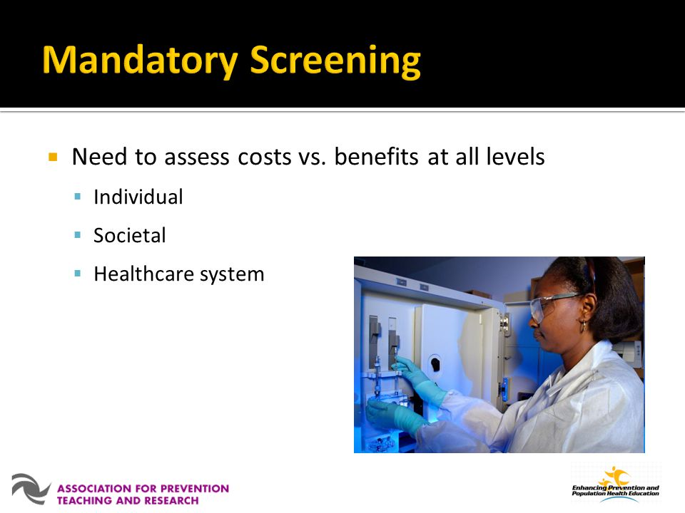 Need to assess costs vs. benefits at all levels Individual Societal Healthcare system