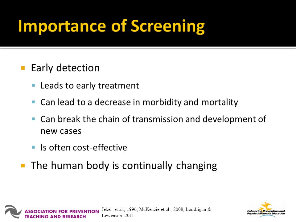 Early detection Leads to early treatment Can lead to a decrease in morbidity and mortality Can break the chain of transmission and development of new cases Is often cost-effective The human body is continually changing Jekel et al:, 1996; McKenzie et al:, 2008; Londrigan & Lewenson: 2011