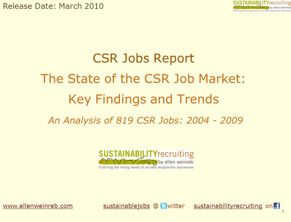 CSR Jobs Report The State of the CSR Job Market: Key Findings and Trends An Analysis of 819 CSR Jobs: 2004 - 2009 1 www.ellenweinreb.comwww.ellenweinreb.com sustainablejobs @ twitter sustainabilityrecruiting onsustainablejobssustainabilityrecruiting Release Date: March 2010