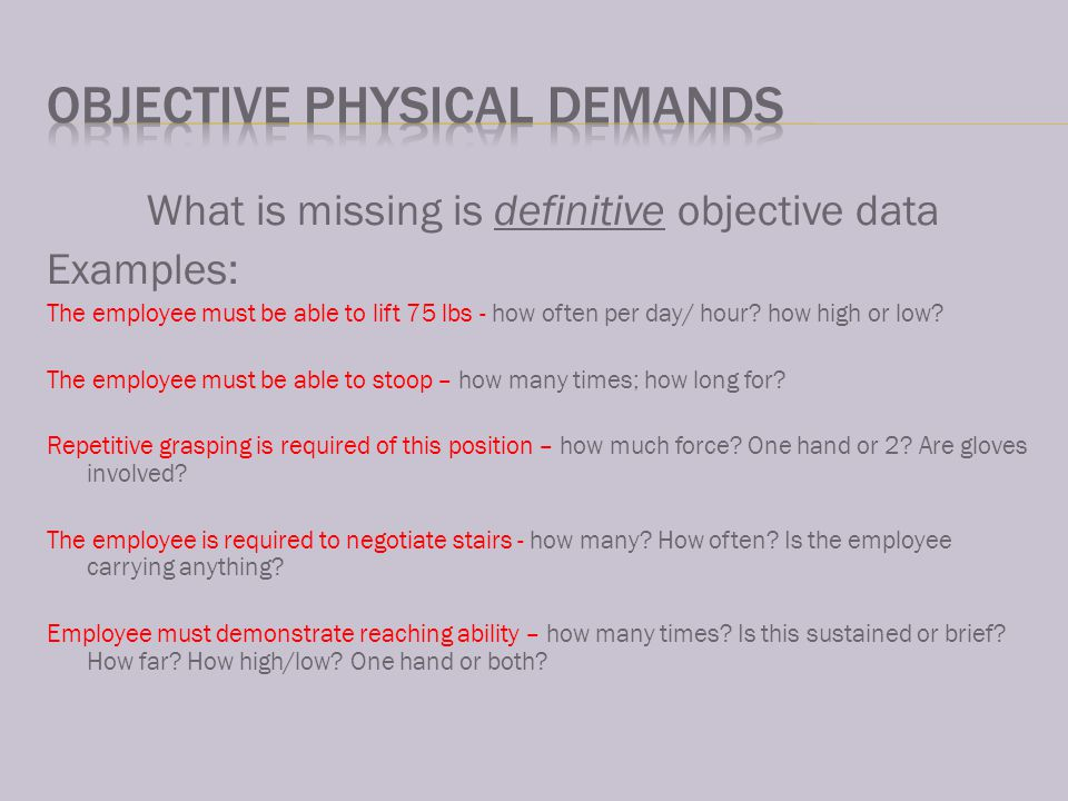 What is missing is definitive objective data Examples: The employee must be able to lift 75 lbs - how often per day/ hour.