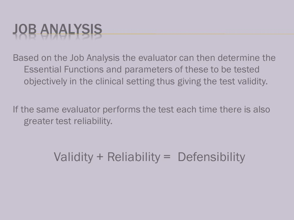 Based on the Job Analysis the evaluator can then determine the Essential Functions and parameters of these to be tested objectively in the clinical setting thus giving the test validity.