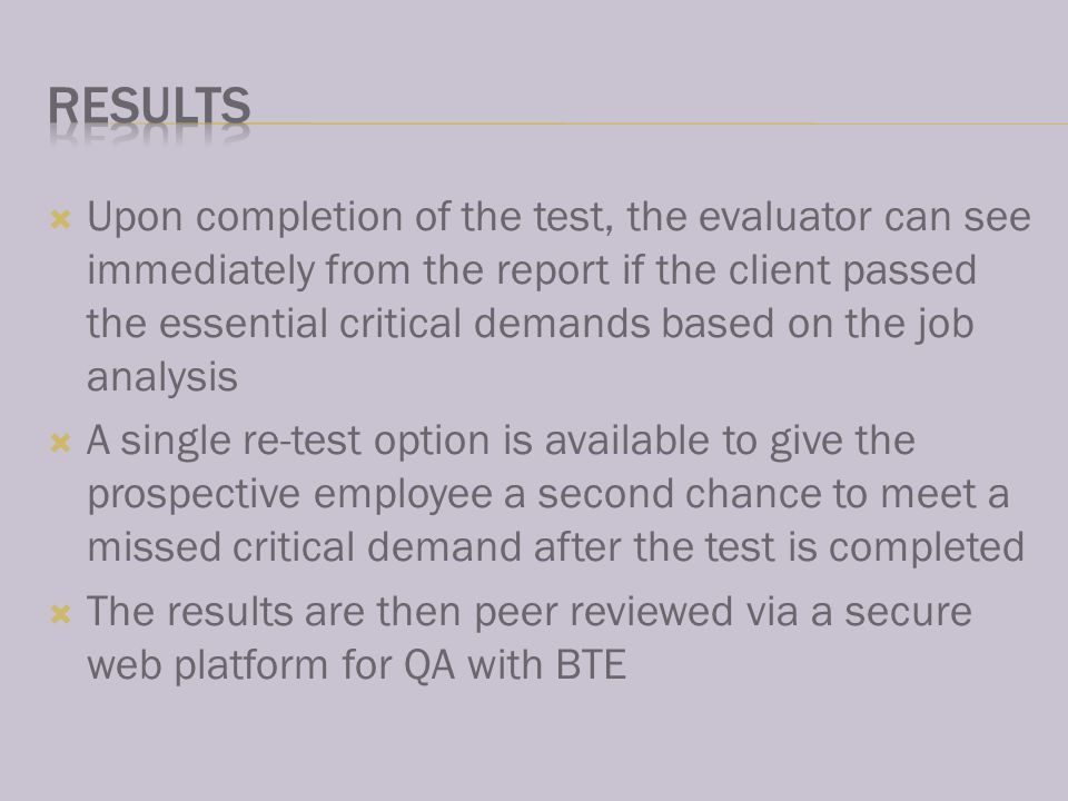 Upon completion of the test, the evaluator can see immediately from the report if the client passed the essential critical demands based on the job analysis A single re-test option is available to give the prospective employee a second chance to meet a missed critical demand after the test is completed The results are then peer reviewed via a secure web platform for QA with BTE