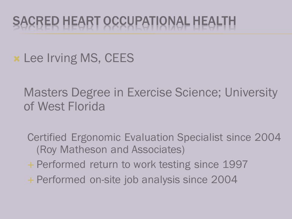Lee Irving MS, CEES Masters Degree in Exercise Science; University of West Florida Certified Ergonomic Evaluation Specialist since 2004 (Roy Matheson and Associates) Performed return to work testing since 1997 Performed on-site job analysis since 2004