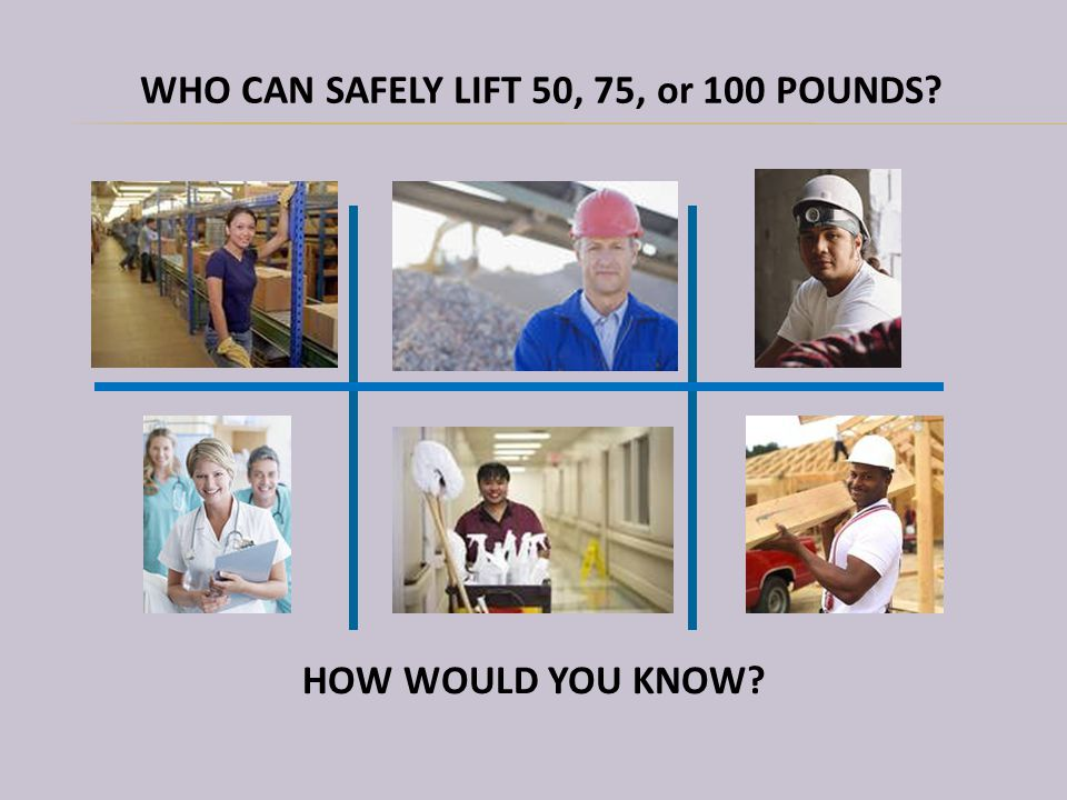 HOW WOULD YOU KNOW? WHO CAN SAFELY LIFT 50, 75, or 100 POUNDS?