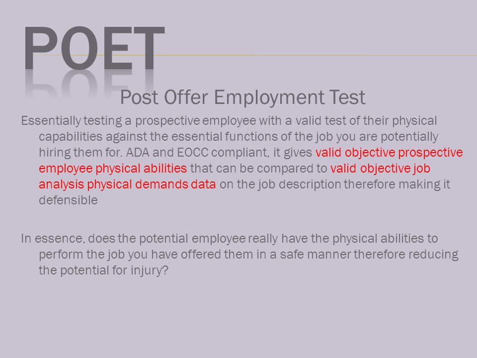 Post Offer Employment Test Essentially testing a prospective employee with a valid test of their physical capabilities against the essential functions of the job you are potentially hiring them for.