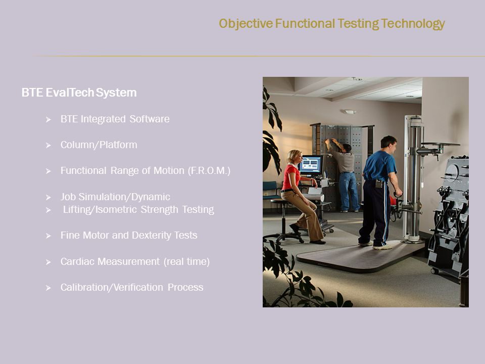 Objective Functional Testing Technology BTE EvalTech System BTE Integrated Software Column/Platform Functional Range of Motion (F.R.O.M.) Job Simulation/Dynamic Lifting/Isometric Strength Testing Fine Motor and Dexterity Tests Cardiac Measurement (real time) Calibration/Verification Process