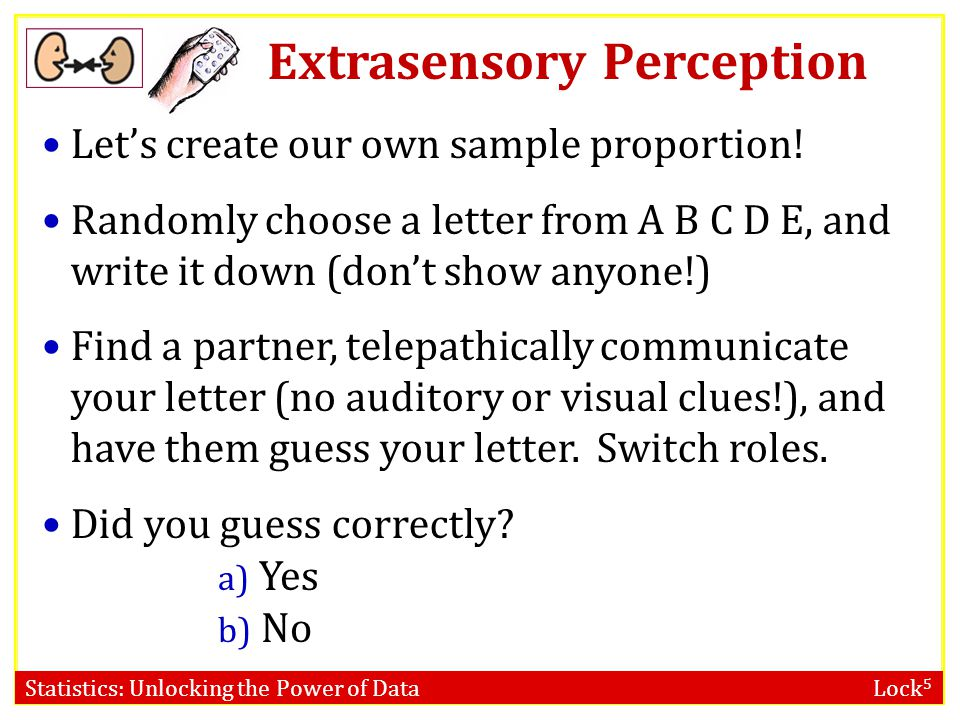 Statistics: Unlocking the Power of Data Lock 5 Extrasensory Perception Lets create our own sample proportion! Randomly choose a letter from A B C D E,