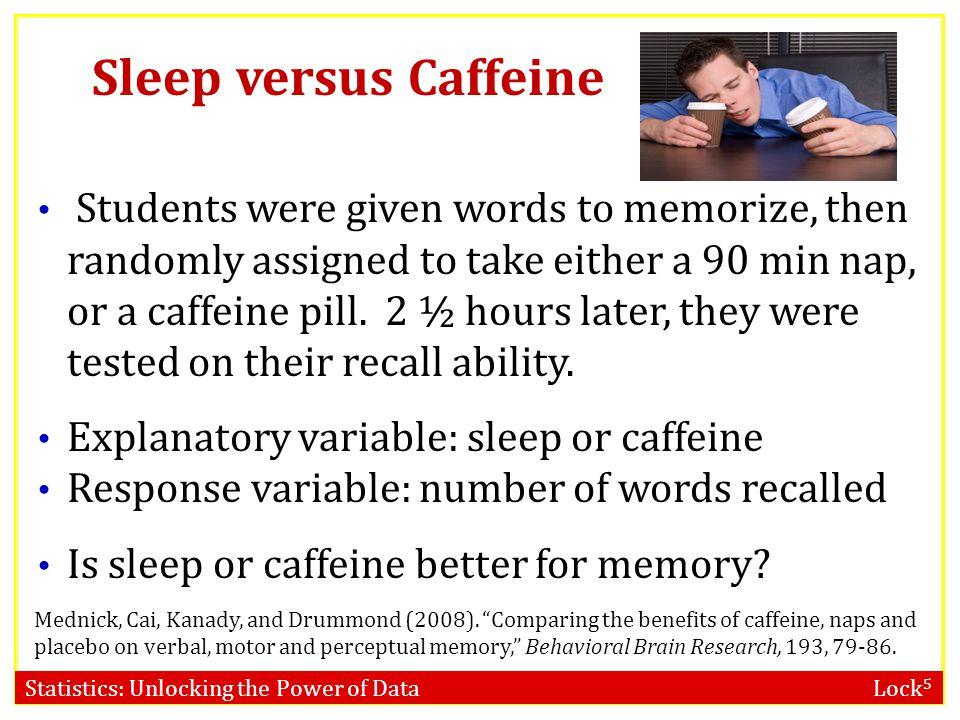 Statistics: Unlocking the Power of Data Lock 5 Sleep versus Caffeine Mednick, Cai, Kanady, and Drummond (2008). Comparing the benefits of caffeine, na