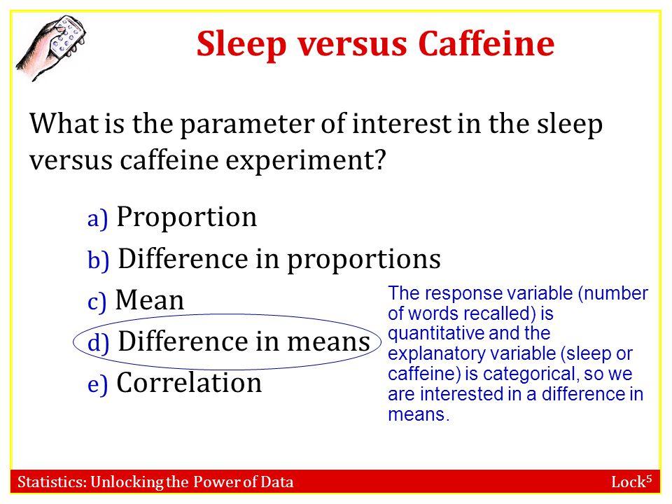 Statistics: Unlocking the Power of Data Lock 5 Sleep versus Caffeine What is the parameter of interest in the sleep versus caffeine experiment? a) Pro